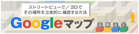 ストリートビューで/3Dでその場所を立体的に確認する方法Googleマップ活用法⑤