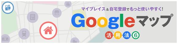 マイプレイス&自宅登録でもっと使いやすく!Google マップ活用法⑥