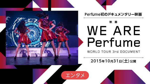 Perfume初のドキュメンタリー映画映画『WE ARE Perfume-WORLD TOUR 3rd DOCUMENT』2015年10月31日(土)公開