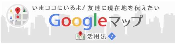いまココにいるよ!友達に現在地を伝えたい Google マップ活用法⑦