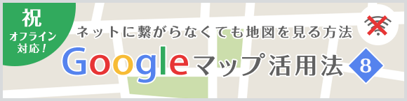 祝・オフライン対応!ネットに繋がらなくても地図を見る方法 Google マップ活用法⑧