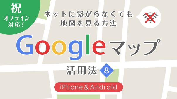 祝・オフライン対応!ネットに繋がらなくても地図を見る方法Google マップ活用法⑧