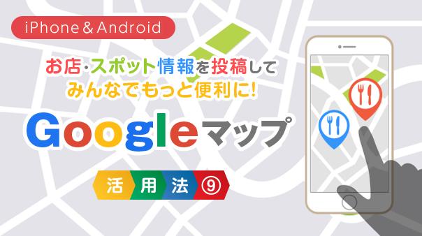 お店・スポット情報を投稿してみんなでもっと便利に!Google マップ活用法⑨