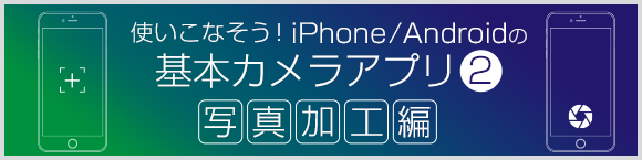 使いこなそう!iPhone/Androidの基本カメラアプリ② 写真加工編
