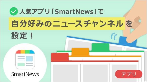 人気アプリ「SmartNews」で自分好みのニュースチャンネルを設定!