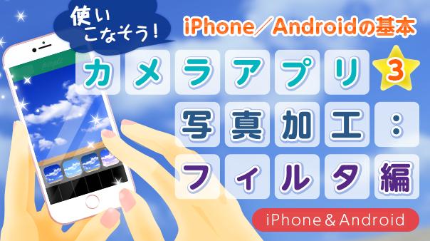 使いこなそう!iPhone/Androidの基本カメラアプリ③ 写真加工:フィルタ編