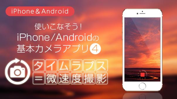 使いこなそう!iPhone/Androidの基本カメラアプリ④タイムラプス=微速度撮影