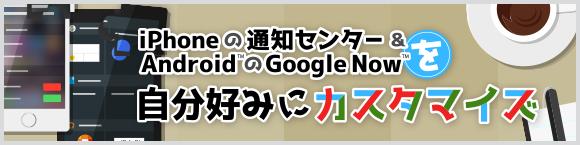 iPhoneの通知センター&Android™のGoogle Now™を 自分好みにカスタマイズ