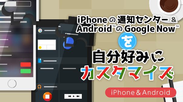 iPhoneの通知センター&Android™のGoogle Now™を自分好みにカスタマイズ