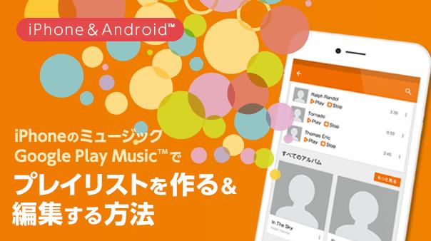 iPhoneのミュージック/Google Play™ Musicでプレイリストを作る&編集する方法