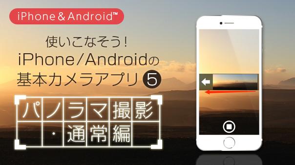 使いこなそう!iPhone/Android™の基本カメラアプリ⑤パノラマ撮影・通常編