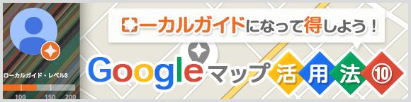 ローカルガイドになって得しよう!Google マップ活用法⑩
