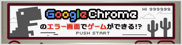Google Chrome™のエラー画面でゲームができる!?