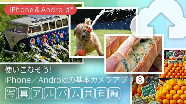 使いこなそう!iPhone/Android™の基本カメラアプリ⑧ 写真アルバム共有編