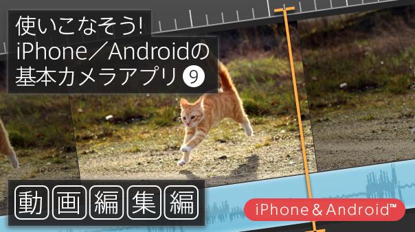 使いこなそう!iPhone/Android™の基本カメラアプリ⑨動画編集編