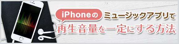 iPhoneのミュージックアプリで再生音量を一定にする方法
