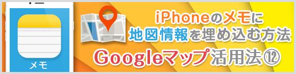 iPhoneのメモに地図情報を埋め込む方法Google マップ™活用法⑫