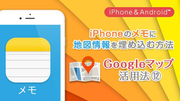 iPhoneのメモに地図情報を埋め込む方法 Google マップ™活用法⑫