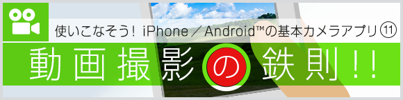 使いこなそう! iPhone/Android™の基本カメラアプリ⑪ 動画撮影の鉄則!!