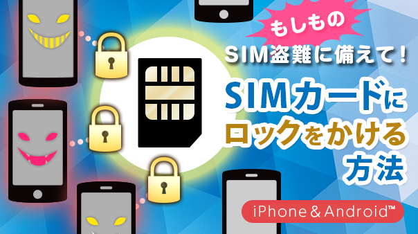 もしものSIM盗難に備えて! SIMカードにロックをかける方法v