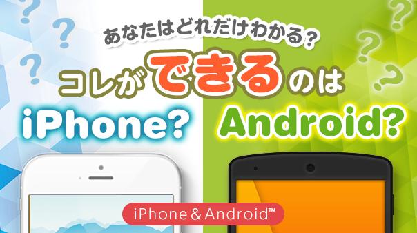 あなたはどれだけわかる?コレができるのはiPhone?Android™?