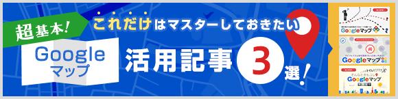 超基本!これだけはマスターしておきたい Googleマップ™活用記事3選!