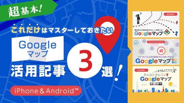 超基本!これだけはマスターしておきたいGoogleマップ™活用記事3選!