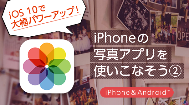 iOS10で大幅パワーアップ! iPhoneの写真アプリを使いこなそう②