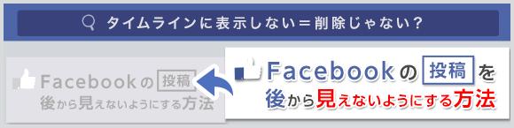 タイムラインに表示しない=削除じゃない?Facebookの投稿を後から見えないようにする方法