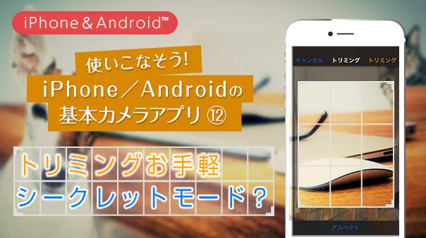 使いこなそう!iPhone/Android™の基本カメラアプリ⑫トリミングお手軽シークレットモード?