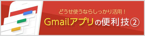 どうせ使うならしっかり活用!Gmail™アプリの便利技②
