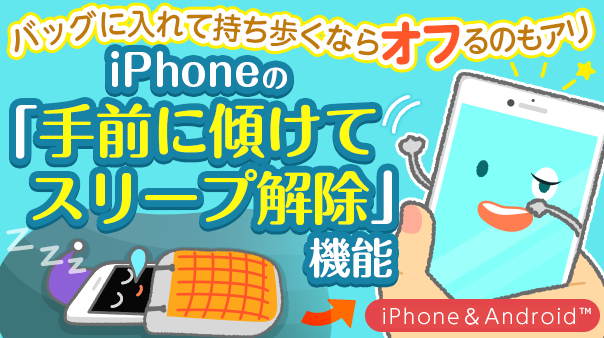 バッグに入れて持ち歩くならオフるのもアリ iPhoneの「手前に傾けてスリープ解除」機能