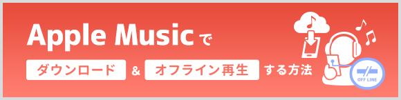 Apple Musicでダウンロード&オフライン再生する方法