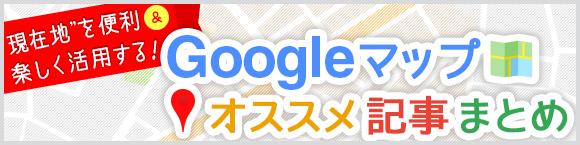 """""""現在地""""を便利&楽しく活用する! Googleマップ™オススメ記事まとめ"""