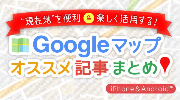 """""""現在地""""を便利&楽しく活用する!Googleマップ™オススメ記事まとめ"""