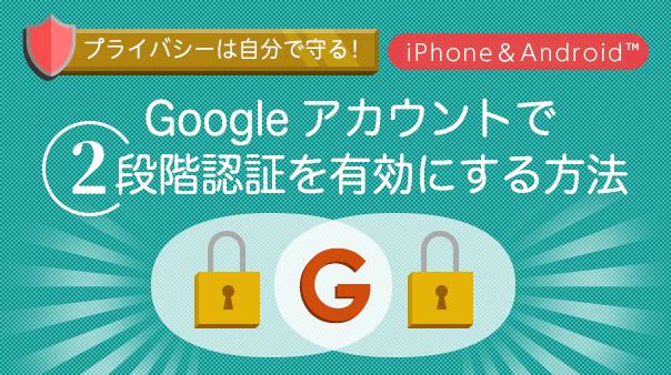 プライバシーは自分で守る!Googleアカウント™で2段階認証を有効にする方法