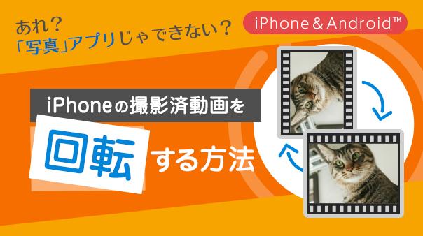あれ?「写真」アプリじゃできない?iPhoneの撮影済動画を回転する方法