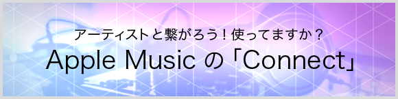 アーティストとつながろう!使ってますか?Apple Musicの「Connect」