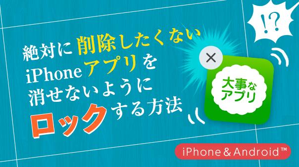 絶対に削除したくないiPhoneアプリを消せないようにロックする方法