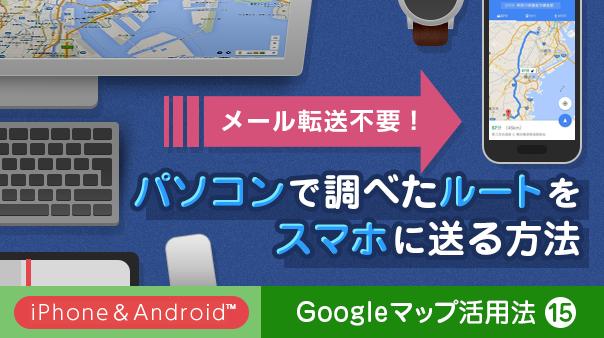 メール転送不要!パソコンで調べたルートをスマホに送る方法 Googleマップ活用法