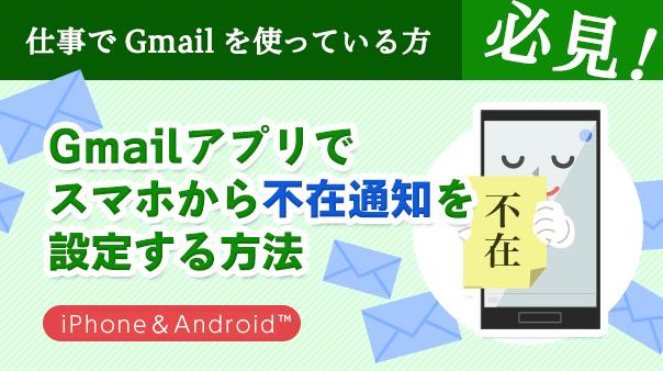 仕事でGmail™を使っている方必見!Gmaiアプリでスマホから「不在通知」を設定する方法