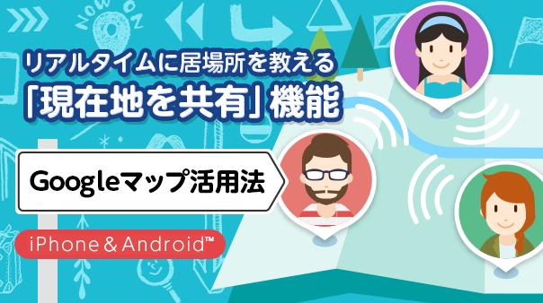 リアルタイムに居場所を教える「現在地を共有」機能 Googleマップ™活用法