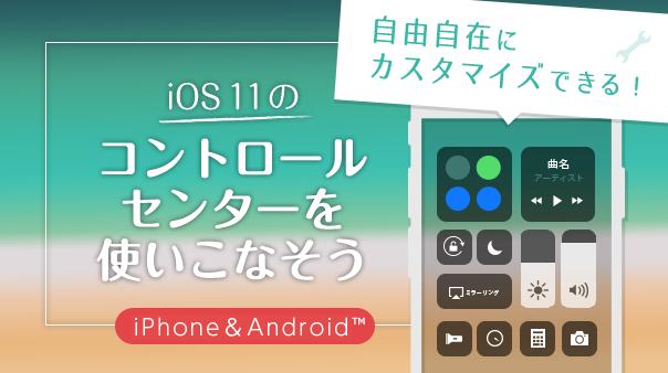自由自在にカスタマイズできる!iOS11のコントロールセンターを使いこなそう