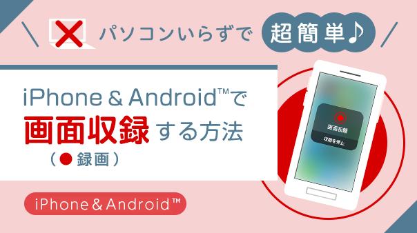 パソコンいらずで超簡単♪iPhone&Androidで「画面収録(録画)」する方法
