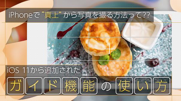 """iPhoneで""""真上""""から写真を撮る方法って??iOS 11から追加されたガイド機能の使い方"""