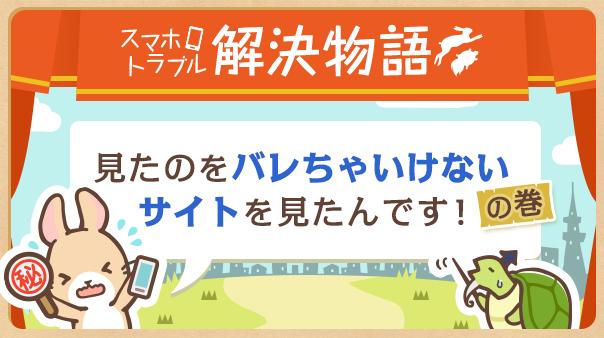 スマホトラブル解決物語 「見たのをバレちゃいけないサイトを見たんです!」の巻