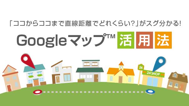 「ココからココまで直線距離でどれくらい?」がスグ分かる!Googleマップ™活用法