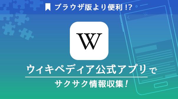 ブラウザ版より便利!?ウィキペディア公式アプリでサクサク情報収集!