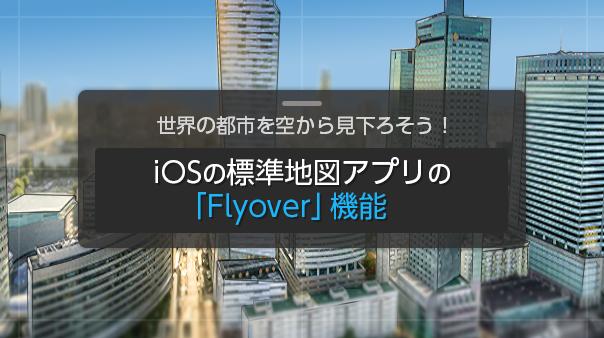 世界の都市を空から見下ろそう!iOS標準地図アプリの「Flyover」機能