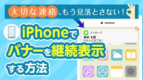 大切な連絡、もう見落とさない iPhoneで通知バナーを継続表示する方法